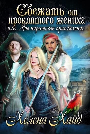 Сбежать от проклятого жениха, или Мое пиратское приключение. Автор: Хайд Хелена