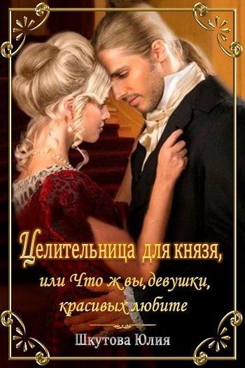 Целительница для князя, или Что ж вы девушки красивых любите  Автор: Шкутова Юлия