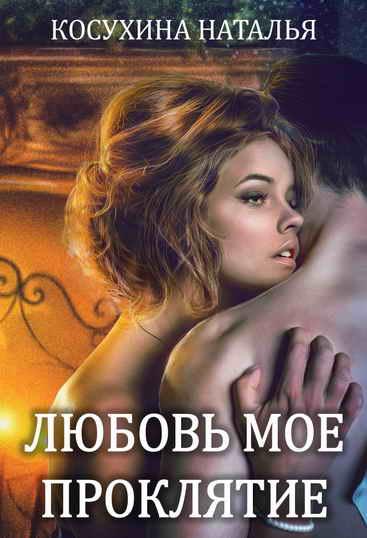 Любовь мое проклятие Автор: Косухина Наталья