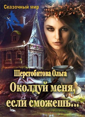 Околдуй меня, если сможешь Автор: Шерстобитова Ольга