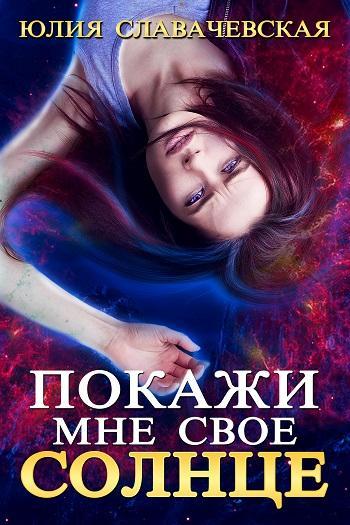 Покажи мне свое солнце Автор: Славачевская Юлия